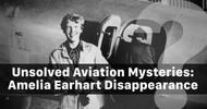 Aviation Mysteries: Amelia Earhart Disappearance