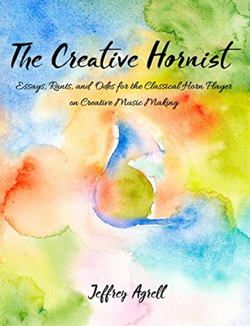 Agrell, Jeffrey- The Creative Hornist: Essays, Rants, and Odes for the Classical Horn Player on Creative Music Making