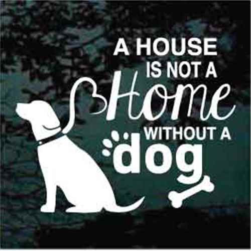 A House Is Not A Home Without A Dog Window Decals