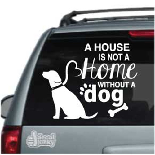 A House Is Not A Home Without A Dog Car Decals