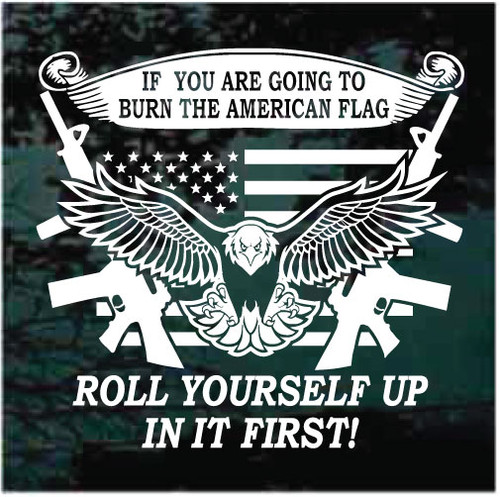 If You Are Going To Burn The American Flag Roll Yourself Up In It First Window Decals