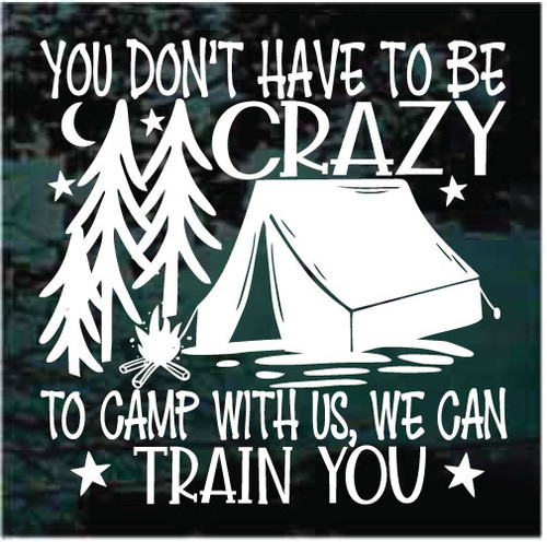 You Don't Have To Be Crazy To Camp With Us Window Decals