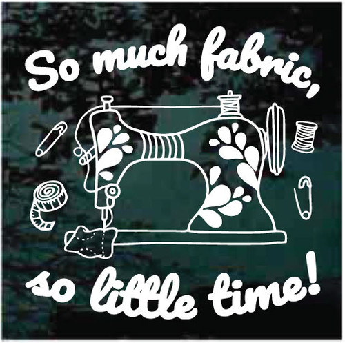 So Much Fabric So Little Time Sewing Quilting Window Decals
