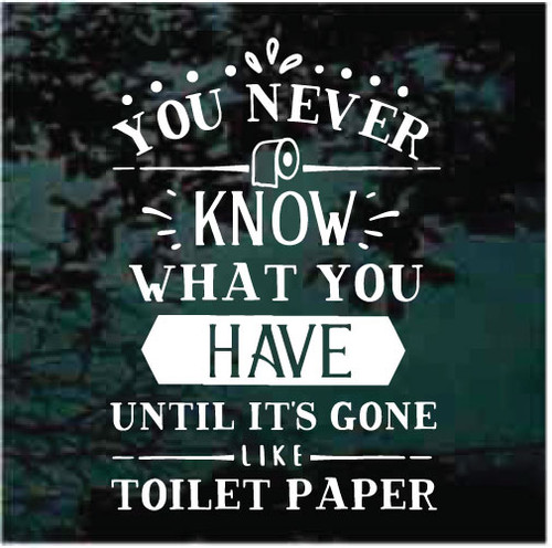 You Never Know What You Have Until It's Gone Like Toilet Paper Decals