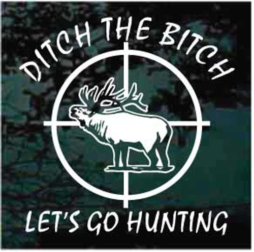 Ditch The Bitch Let's Go Elk Hunting Window Decals