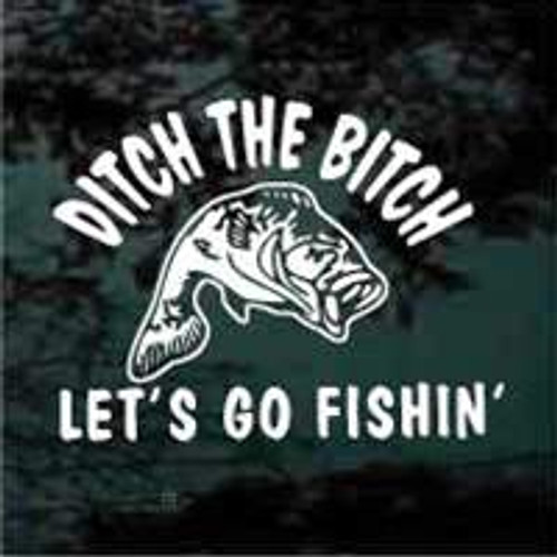 Ditch the Bitch, Let's go Fishin'