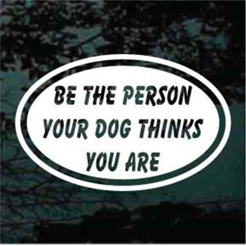 Be The Person Your Dog Thinks You Are Oval