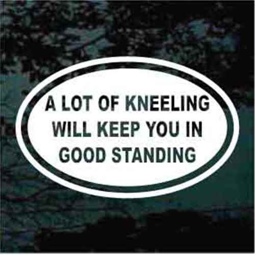 A Lot Of Kneeling Will Keep You In Good Standing Christian Decals