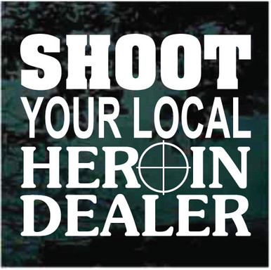 SHOOT YOUR LOCAL HEROIN DEALER vinyl graphic decal sticker