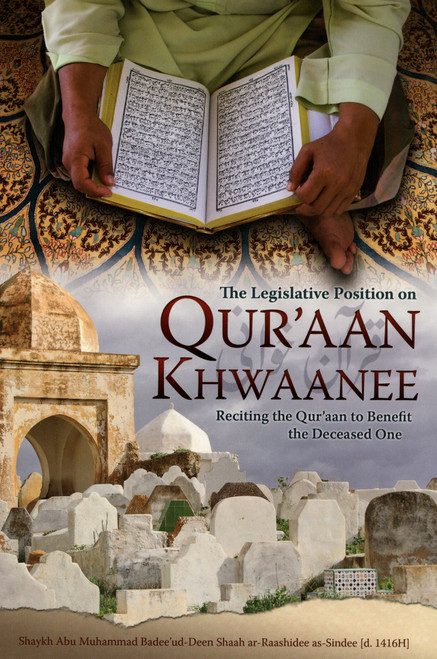 The Legislative Position on Qur'aan Khwaanee (Reciting the Qur'aan to Benefit the Deceased One)