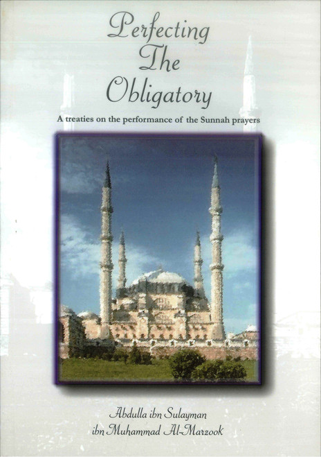 Perfecting The Obligatory : A Treatise on the Performance of the Sunnah Prayers