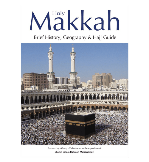 Holy Makkah (Brief History Geography & Hajj Guide)