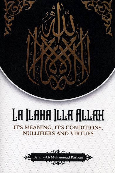 La Ilaha Illa Allah: It's Meaning, its Conditions, Nullifiers and Virtues
