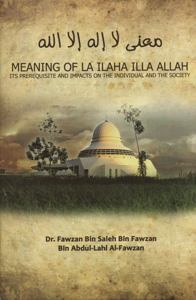 Meaning of La ILaha ILLA Allah Its prerequisite and impact on the individual and the society