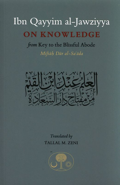 Ibn Qayyim Al-jawziyya On knowledge:from Key to the Blissful Abode (Miftah Dar al-Sa'ada)