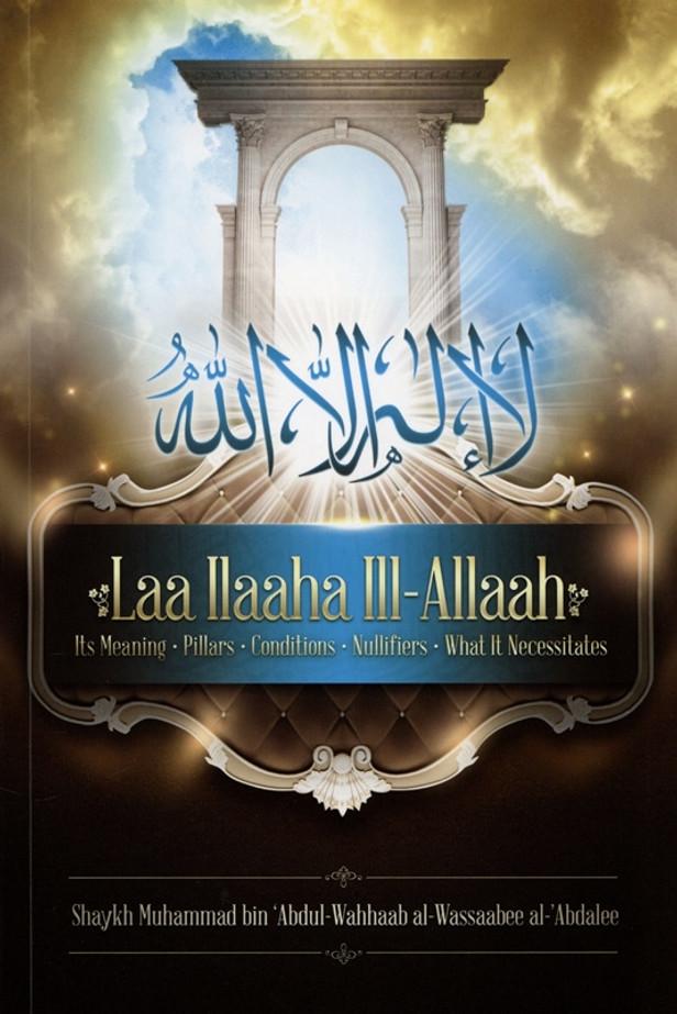 Laa ILaaha III-Allah (Its Meaning-pillars-Conditions-Nullifiers-What it Necessitates)