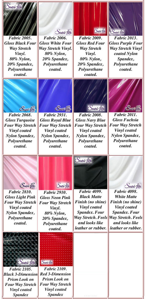 """Gloss, Matte (no shine), and 3D Prism Vinyl/PVC.  Four Way Stretch. 80% Nylon, 20% Spandex.  Polyurethane coated. This fabric is very tight, 4-way stretch with about a 2"""" stretch. It will hide minor cellulite and hold in small love handles. Vinyl will separate from backing if worn too tight or if rubbed excessively. If you like PVC, you will LOVE this fabric! It's also a great alternative to latex.   Available in black, white, red, navy blue, royal blue, turquoise, purple, Neon Pink, fuchsia, light pink, matte black (no shine), matte white (no shine), black 3D Prism, red 3D Prism 3D Prism Vinyl/PVC.  Hand wash inside out in cold water, line dry. Do not scrub. Iron inside out on low heat. Do not bleach."""