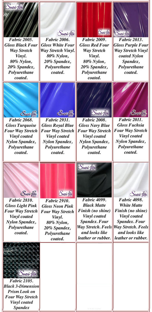 "Gloss, Matte (no shine) Vinyl/PVC.  Four Way Stretch. 80% Nylon, 20% Spandex.  Polyurethane coated spandex. This fabric is very tight, 4-way stretch with about a 2"" stretch. It will hide minor cellulite and hold in small love handles. Vinyl will separate from backing if worn too tight or if rubbed excessively. If you like PVC, you will LOVE this fabric! It's also a great alternative to latex.   Available in black, white, red, navy blue, royal blue, turquoise, purple, Neon Pink, fuchsia, light pink, matte black (no shine), matte white (no shine) Vinyl/PVC.  Hand wash inside out in cold water, line dry. Do not scrub. Iron inside out on low heat. Do not bleach."