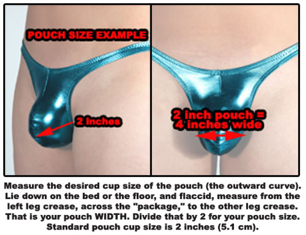 "ROUNDED POUCH MEASUREMENT: Measure the desired cup size of the pouch (the outward curve). Lie down on the bed or the floor, and flaccid, measure from the left leg crease, across the ""package,"" to the other leg crease. That is your pouch WIDTH. Divide that by 2 for your pouch size. Standard pouch cup size is 2 inches (5.1 cm)."