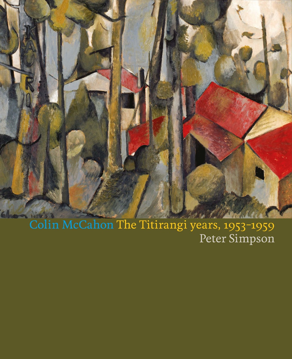 Colin McCahon: The Titirangi Years by Peter Simpson