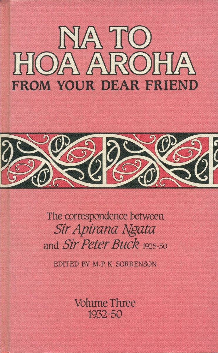 Na to Hoa Aroha, from Your Dear Friend: the Correspondence of Sir Apirana Ngata and Sir Peter Buck, 1925–50 (Volume III, 1932–50) Edited by M. P. K. Sorrenson