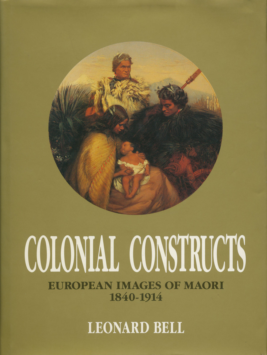 Colonial Constructs: European Images of Maori, 1840–1914 by Leonard Bell
