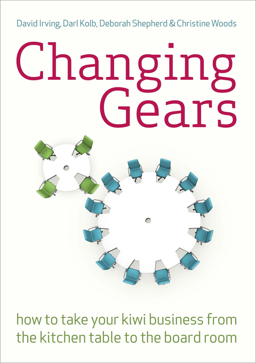 Changing Gears: How to Take Your Kiwi Business from the Kitchen Table to the Board Room by David Irving, Darl Kolb, Deborah Shepherd & Christine Woods