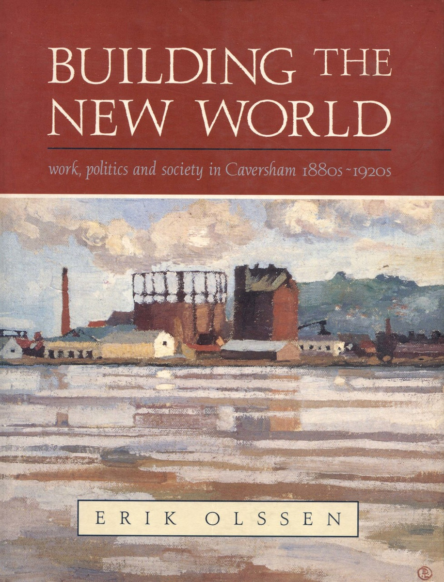 Building the New World: Work, Politics and Society in Caversham, 1880s–1920s by Erik Olssen