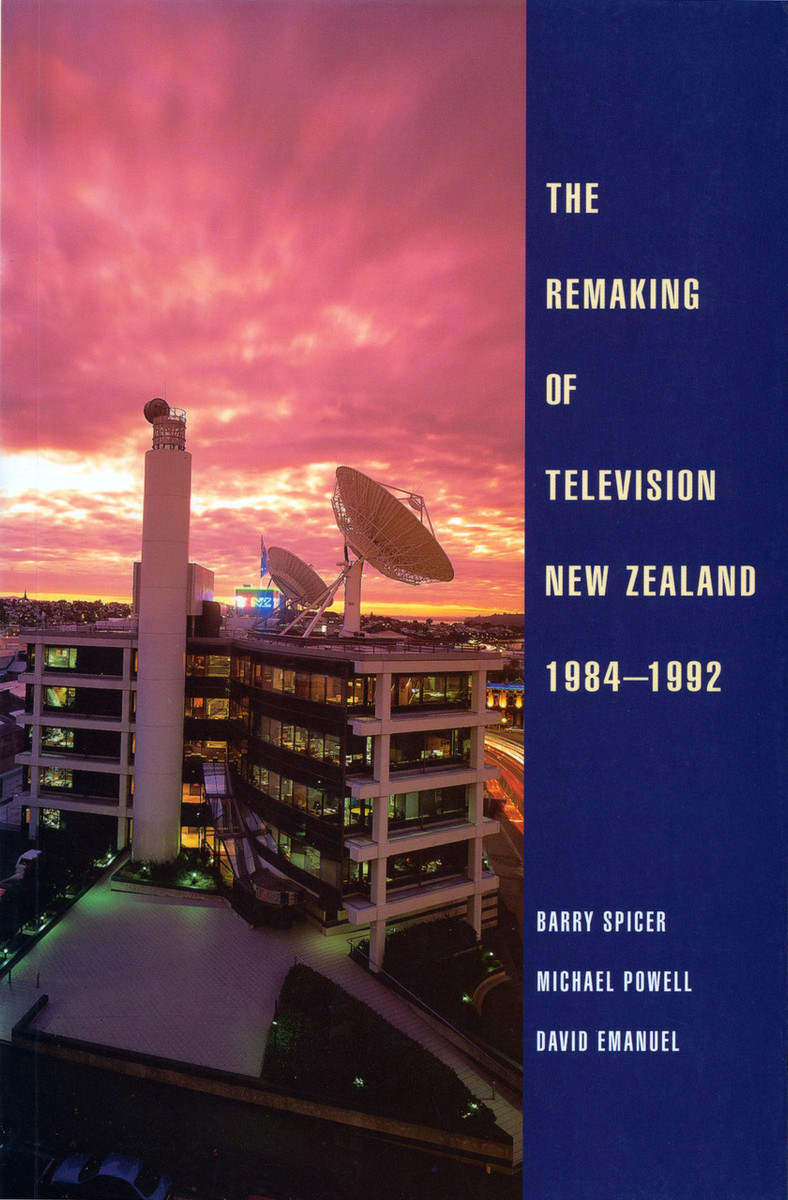 The Remaking of Television New Zealand 1984–1992 by Barry Spicer, Michael Powell and David Emanuel