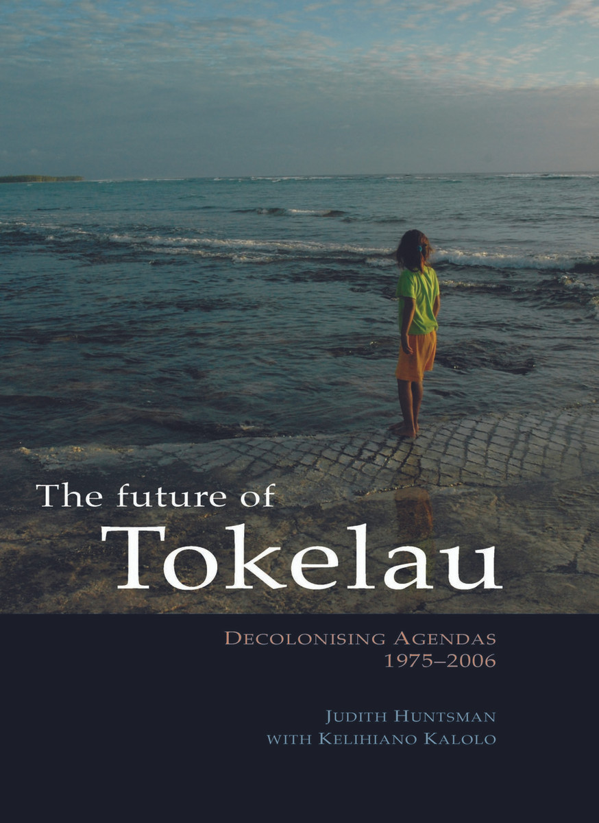 The Future of Tokelau: Decolonising Agendas, 1975–2006 by Judith Huntsman, with Kelihiano Kalolo