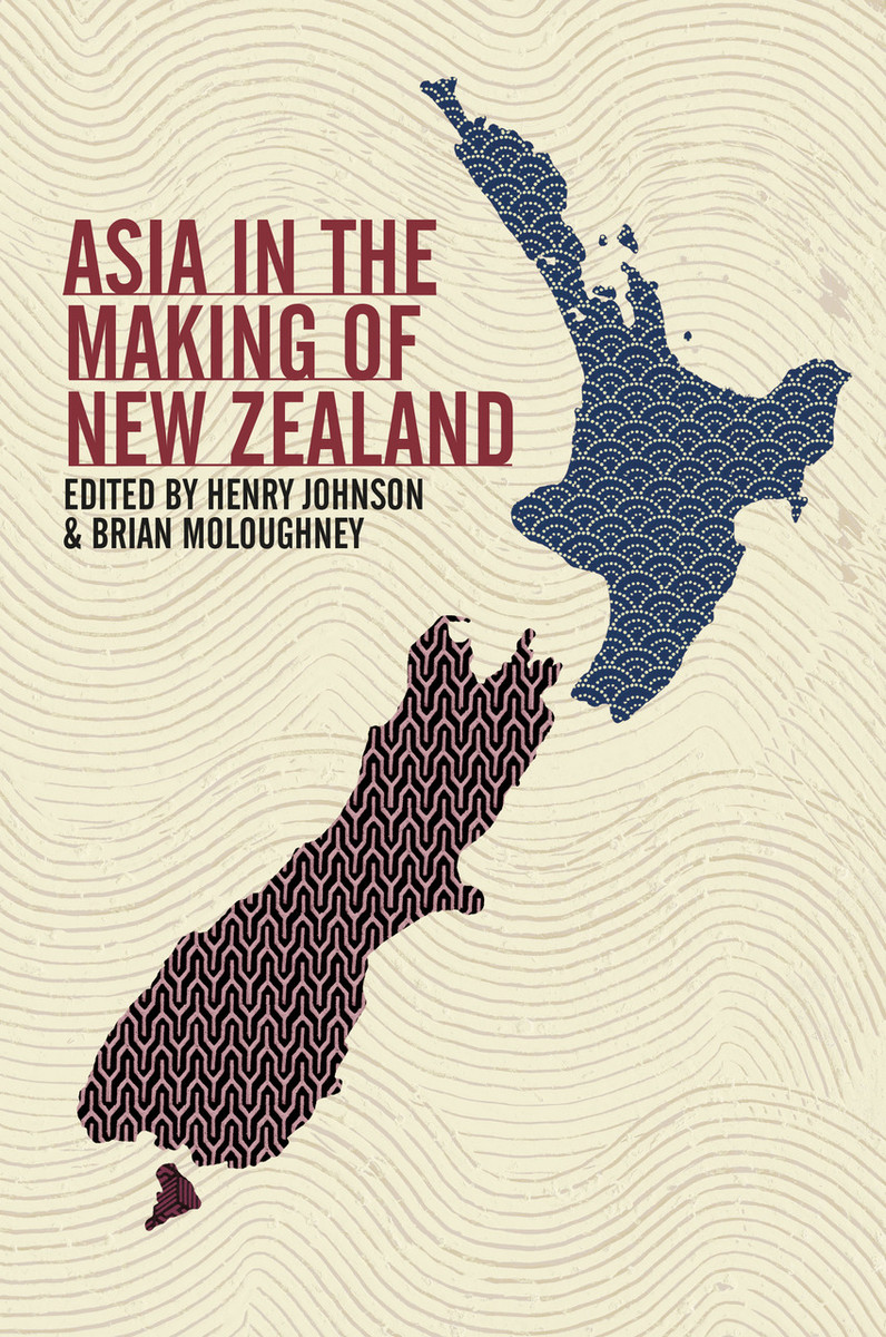 Asia in the Making of New Zealand Edited by Henry Johnson & Brian Moloughney
