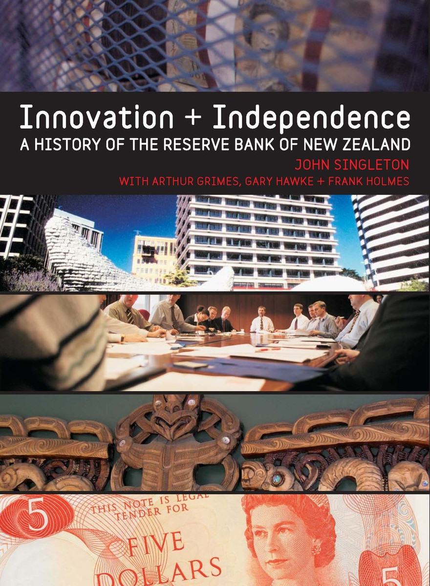 Innovation and Independence: The Reserve Bank of New Zealand, 1973–2002 by John Singleton, with Arthur Grimes, G. R. Hawke & Frank Holmes