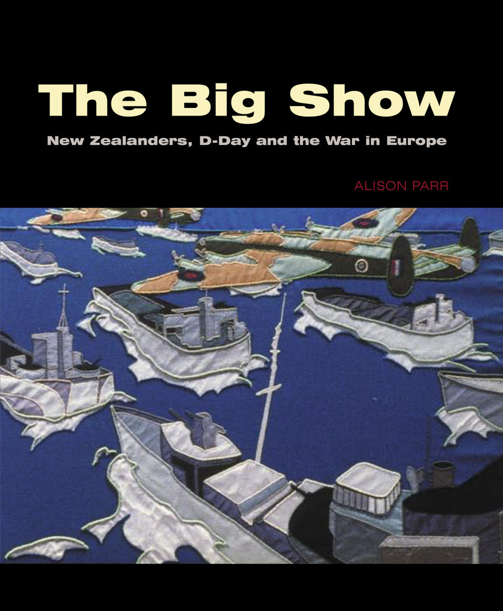 The Big Show: New Zealanders, D-Day and the War in Europe Edited by Alison Parr