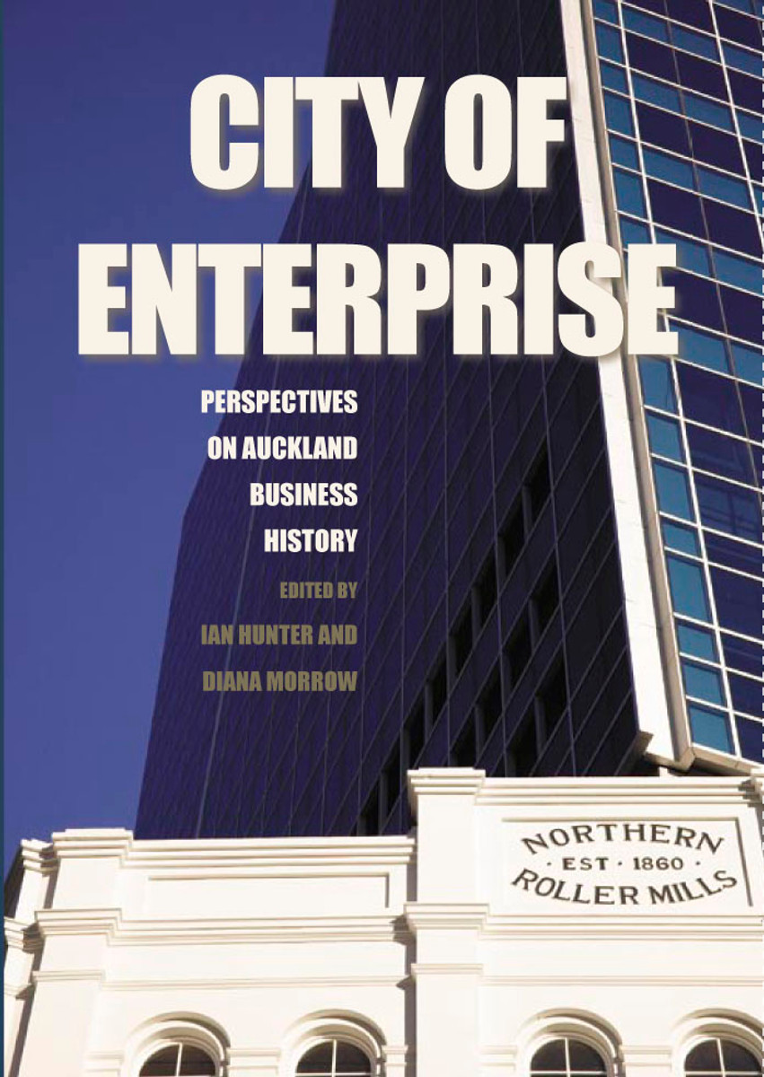 City of Enterprise: Perspectives on Auckland Business History Edited by Ian Hunter & Diana Morrow