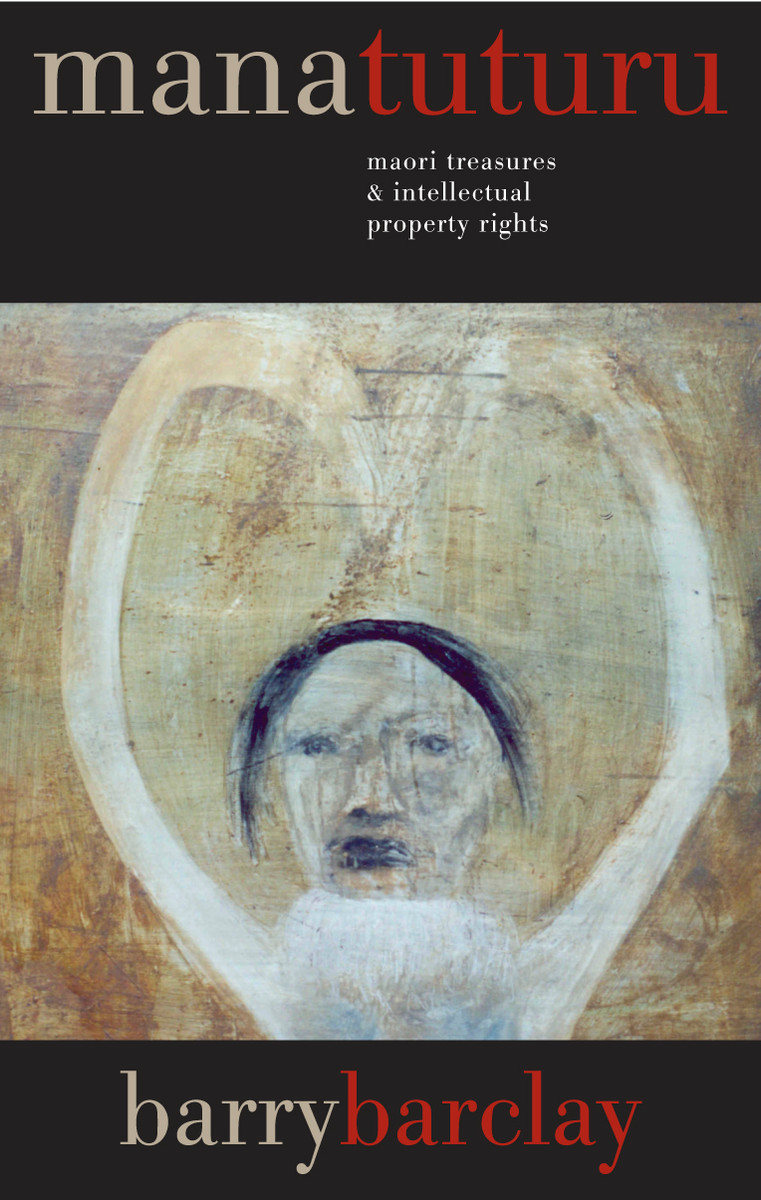 Mana Tuturu: Maori Treasures and Intellectual Property Rights by Barry Barclay