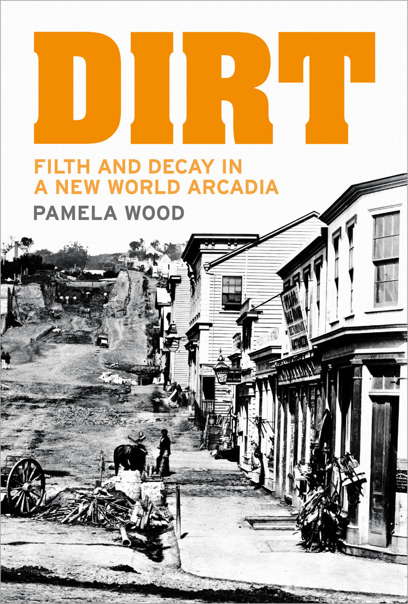 Dirt: Filth and Decay in a New World Arcadia by Pamela Wood