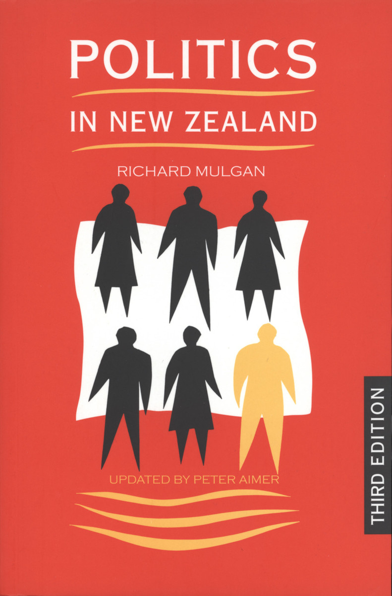 Politics in New Zealand (Third edition) by Richard Mulgan, updated by Peter Aimer