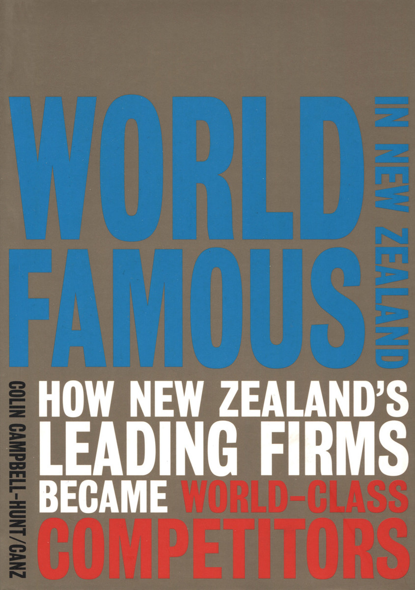 World Famous in New Zealand: How New Zealand's Leading Firms Became World-Class Competitors by Colin Campbell-Hunt, John Brocklesby, Sylvie Chetty, Lawrence Corbett, Sally Davenport, Deborah Jones and Pat Walsh
