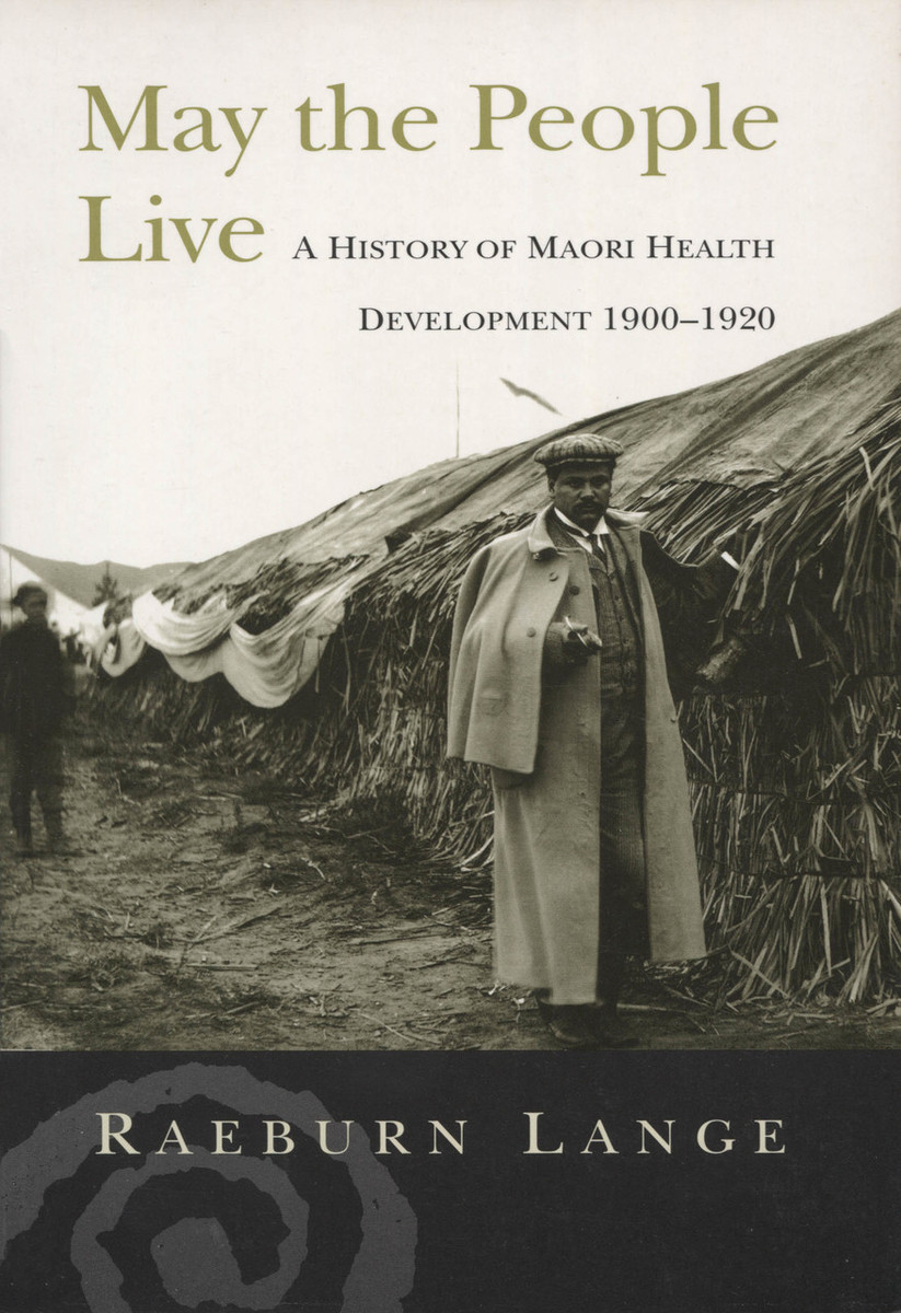 May the People Live: A History of Maori Health Development 1900–1920 by Raeburn Lange