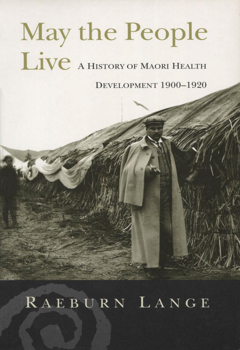 May the People Live: A History of Maori Health Development 1900–1920 by Raeburn Lange
