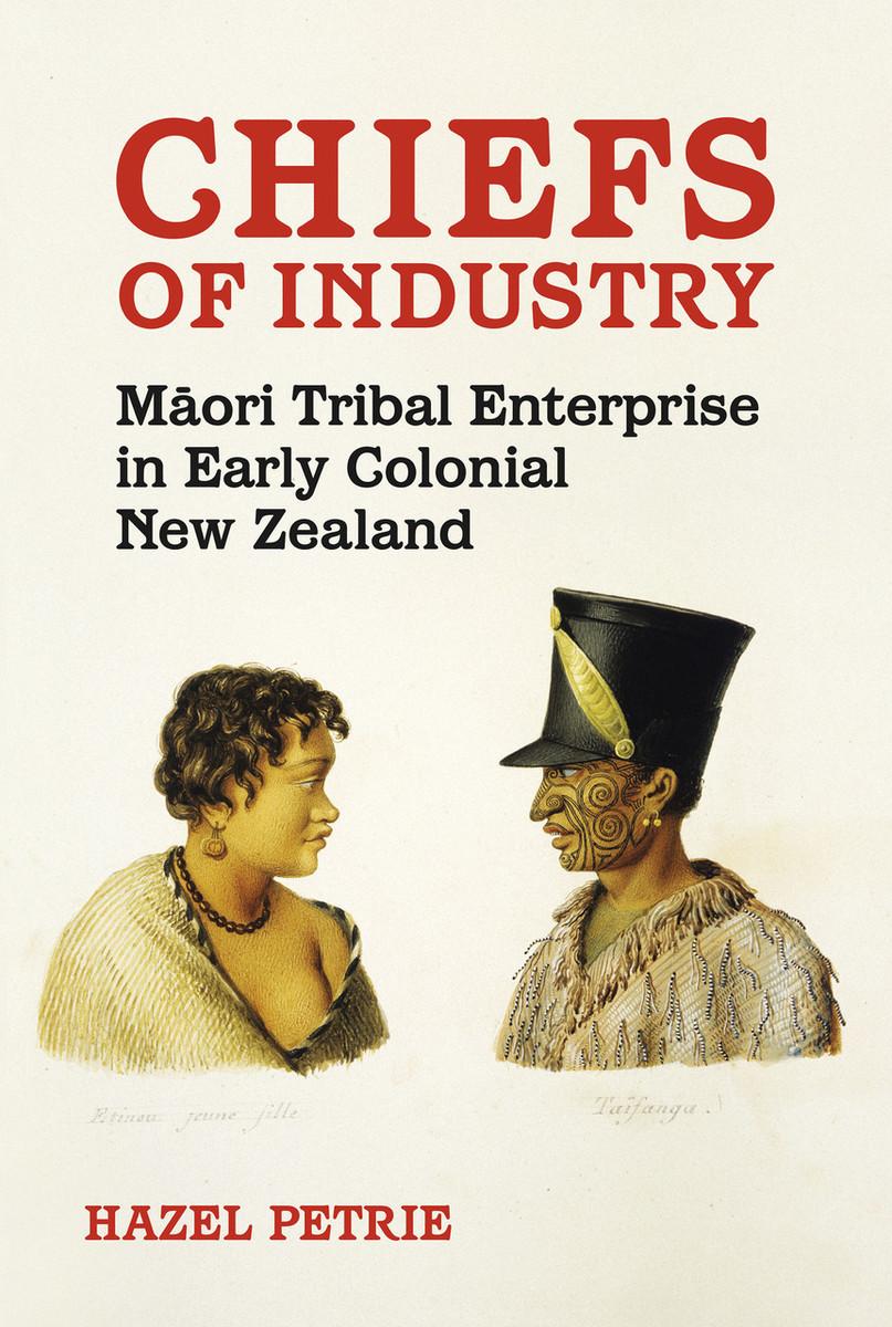 Chiefs of Industry: Māori Tribal Enterprise in Early Colonial New Zealand by Hazel Petrie