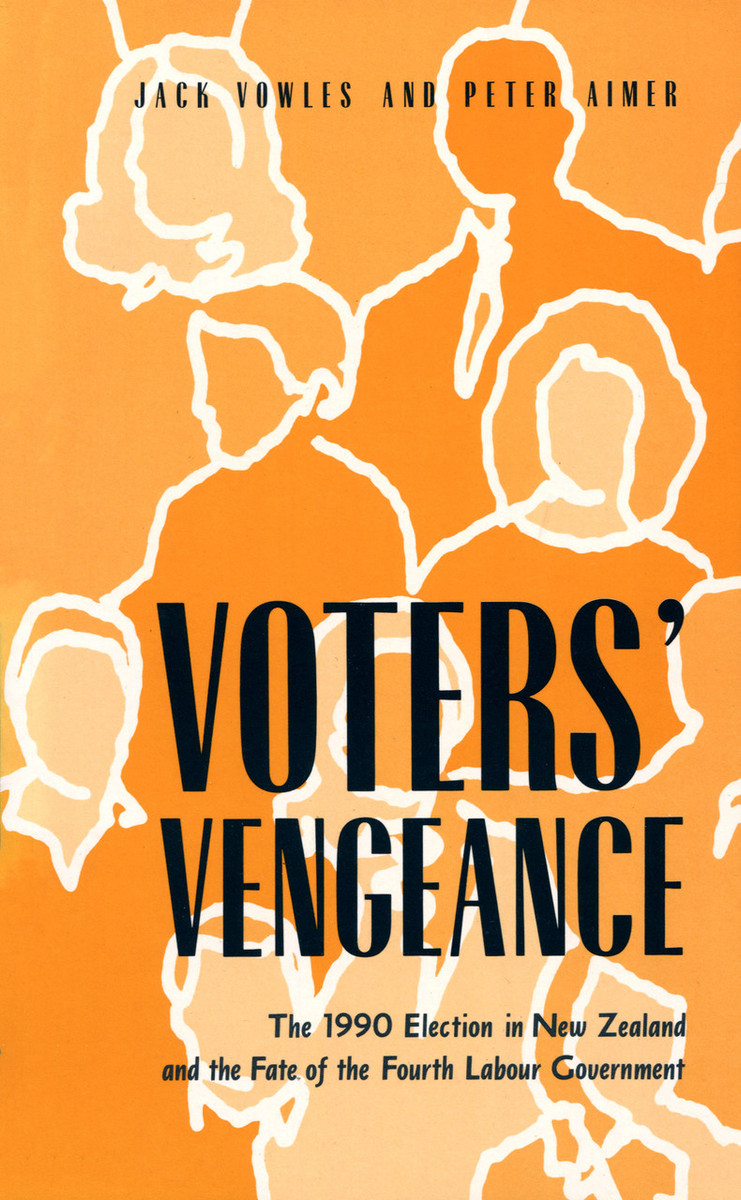 Voters' Vengeance: 1990 Election in New Zealand and the Fate of the Fourth Labour Government by Jack Vowles & Peter Aimer