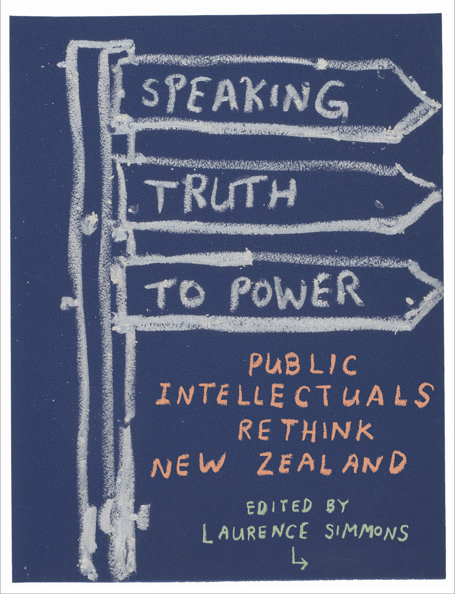 Speaking Truth to Power: Public Intellectuals Rethink New Zealand Edited by Laurence Simmons