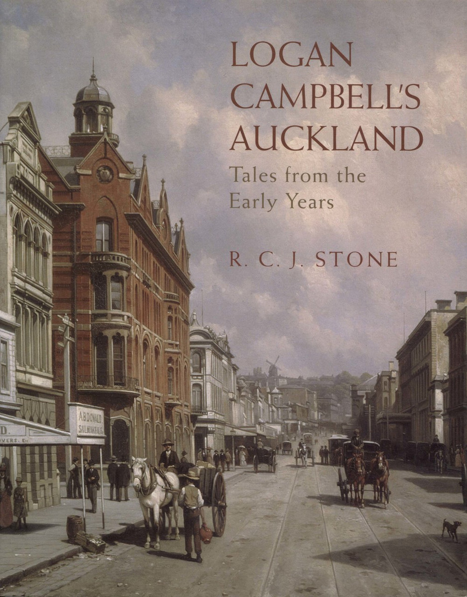 Logan Campbell's Auckland: Tales from the Early Years by R.C.J. Stone