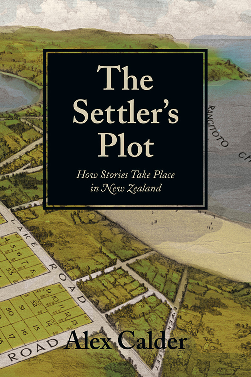 The Settler's Plot: How Stories Take Place in New Zealand by Alex Calder
