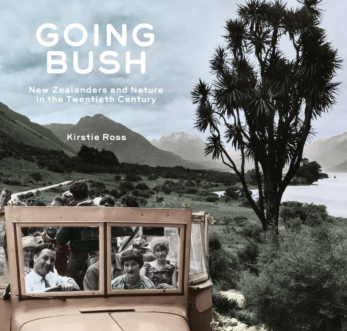 Going Bush: New Zealanders and Nature in the Twentieth Century by Kirstie Ross