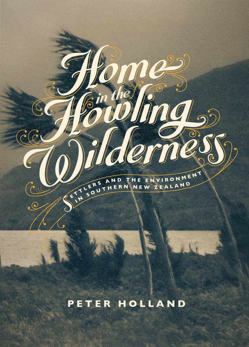 Home in the Howling Wilderness: Settlers and the Environment in Southern New Zealand by Peter Holland