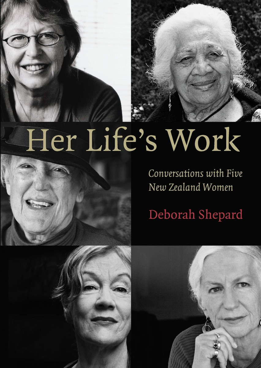 Her Life's Work: Conversations with Five New Zealand Women by Deborah Shepard