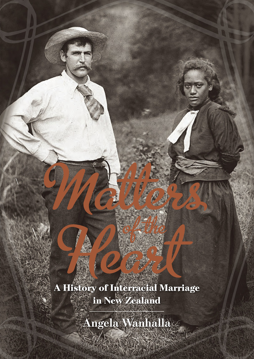 Matters of the Heart: A History of Interracial Marriage in New Zealand by Angela Wanhalla