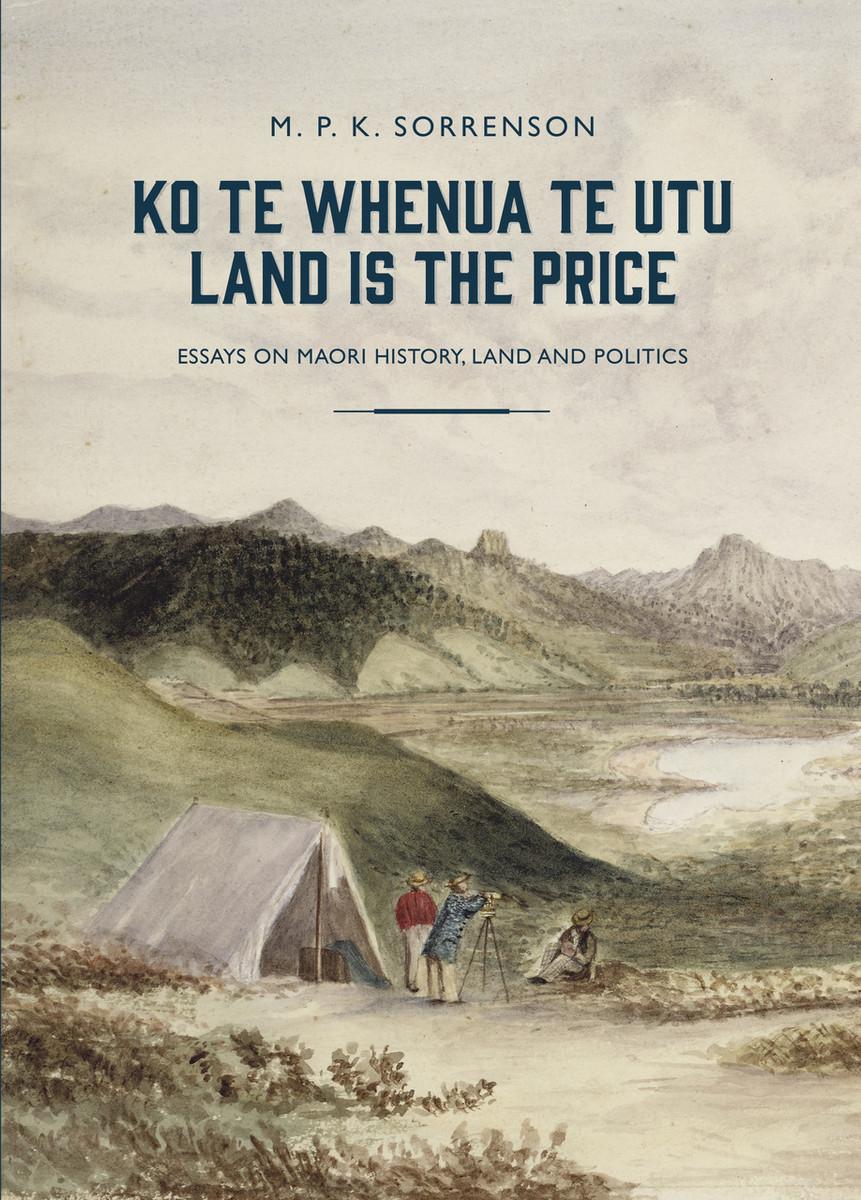Ko te Whenua te Utu / Land is the Price: Essays on Maori History, Land and Politics by M. P. K. Sorrenson